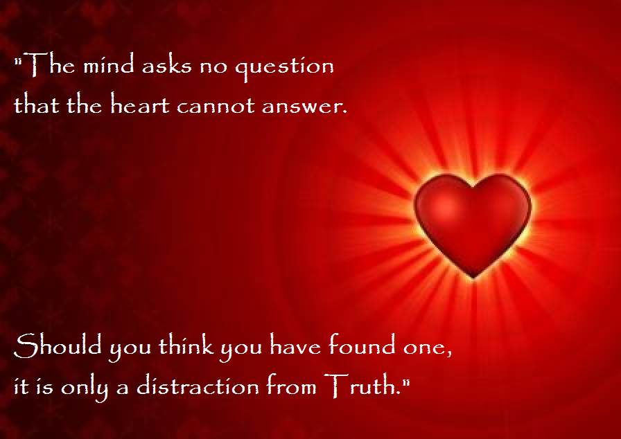 """The mind asks no question that the heart cannot answer. Should you think you have found one, it is only a distraction from Truth"""